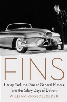 Fins : Harley Earl, the rise of General Motors, and the glory days of Detroit - William Knoedelseder