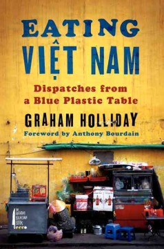 Eating Viet Nam : Dispatches from a Blue Plastic Table - Graham Holliday