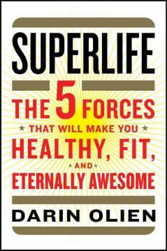 Superlife : The Five Forces That Will Make You Healthy, Fit, and Eternally Awesome - Darin Olien