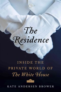 The residence : inside the private world of the White House - Kate Andersen Brower