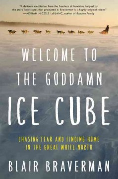Welcome to the Goddamn Ice Cube : Chasing Fear and Finding Home in the Great White North - Blair Braverman