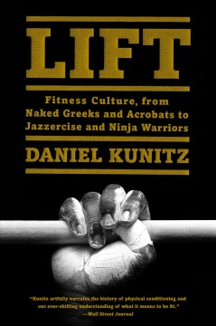 Lift : fitness culture, from naked Greeks and dumbbells to jazzercise and ninja warriors - Daniel Kunitz