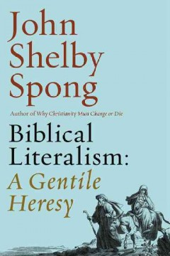 Biblical literalism : a gentile heresy : a journey into a new Christianity through the doorway of Matthew's gospel - John Shelby Spong
