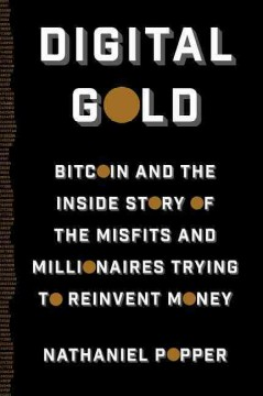 Digital Gold : Bitcoin and the Inside Story of the Misfits and Millionaires Trying to Reinvent Money - Nathaniel Popper