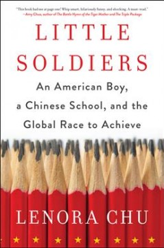 Little Soldiers : An American Boy, a Chinese School, and the Global Race to Achieve - Lenora Chu