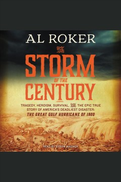 The storm of the century : Tragedy, Heroism, Survival, and the Epic True Story of America's Deadliest Natural Disaster: The Great Gulf Hurricane of 1900. Al Roker. - Al Roker