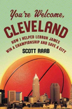 You're Welcome, Cleveland : How I Helped LeBron James Win a Championship and Save a City - Scott Raab