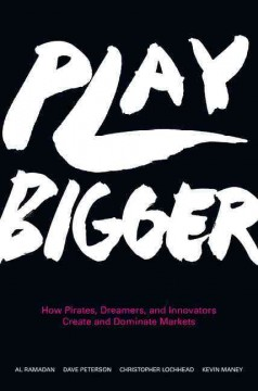Play Bigger : How Pirates, Dreamers, and Innovators Create and Dominate Markets - Al; Peterson Ramadan