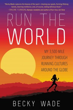 Run the world : my 3,500-mile journey through running cultures around the globe - Becky Wade