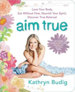 Aim true : love your body, eat without fear, nourish your spirit, discover true balance! - Kathryn Budig