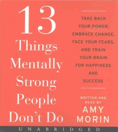 13 Things Mentally Strong People Don't Do : Take Back Your Power, Embrace Change, Face Your Fears, and Train Your Brain for Happiness and Success - Amy Morin