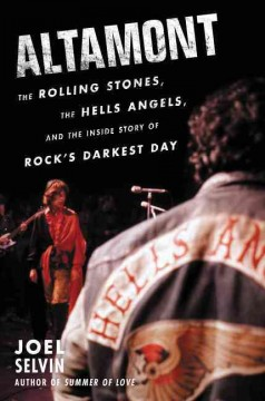 Altamont : the Rolling Stones, the Hells Angels, and the inside story of rock's darkest day - Joel Selvin