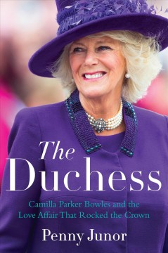 The duchess : Camilla Parker Bowles and the love affair that rocked the crown - Penny Junor