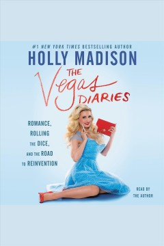 The Vegas diaries : romance, rolling the dice, and the road to reinvention - Holly Madison