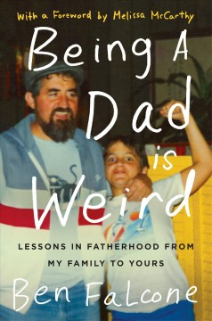 Being a dad is weird : lessons in fatherhood from my family to yours - Ben Falcone