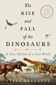The rise and fall of the dinosaurs : a new history of a lost world - Stephen Brusatte