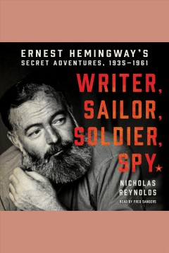 Writer, sailor, soldier, spy : Ernest Hemingway's secret adventures, 1935-1961 - Nicholas E Reynolds