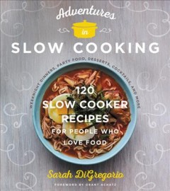 Adventures in Slow Cooking : 120 Slow-Cooker Recipes for People Who Love Food - Sarah Digregorio