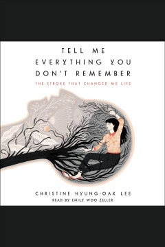 Tell me everything you don't remember : the stroke that changed my life - Christine Hyung-Oak Lee