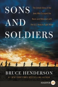 Sons and soldiers : the untold story of the Jews who escaped the Nazis and returned with the U.S. Army to fight Hitler - Bruce B Henderson