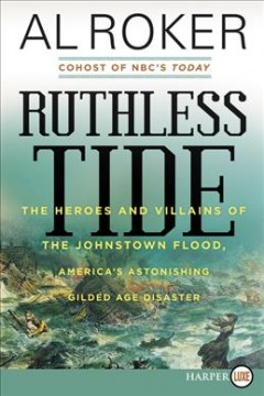 Ruthless tide : the heroes and villains of the Johnstown flood, America's astonishing gilded age disaster - Al Roker