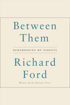 Between them : remembering my parents - Richard Ford
