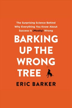 Barking up the wrong tree : the surprising science behind why everything you know about success is (mostly) wrong - Eric Barker