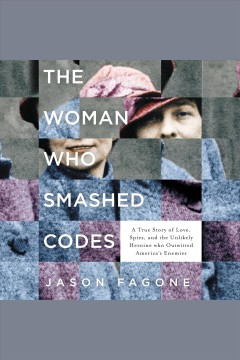 The woman who smashed codes : a true story of love, spies, and the unlikely heroine who outwitted America's enemies - Jason Fagone