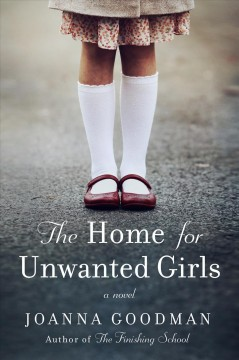 The home for unwanted girls : the heart-wrenching, gripping story of a mother-daughter bond that could not be broken - inspired by true events - Joanna Goodman