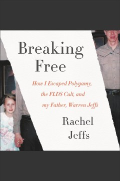 Breaking free : how i escaped polygamy, the FLDS cult, and my father, Warren Jeffs - Rachel Jeffs