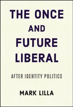 Once and Future Liberal : After Identity Politics - Mark Lilla