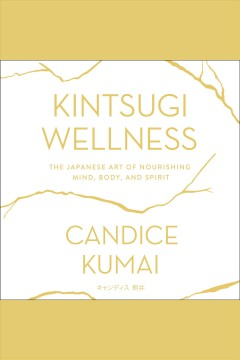 Kintsugi wellness : the Japanese art of nourishing mind, body, and spirit - Candice Kumai