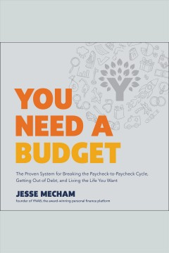 You need a budget : the proven system for breaking the paycheck-to-paycheck cycle, getting out of debt, and living the life you want - Jesse Mecham