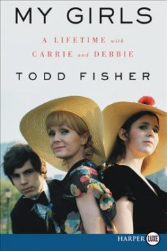 My girls : a lifetime with Carrie and Debbie - Todd Fisher