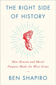 The right side of history : how reason and moral purpose made the West great - Ben Shapiro