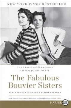 The fabulous Bouvier sisters : the tragic and glamorous lives of Jackie and Lee - Sam Kashner