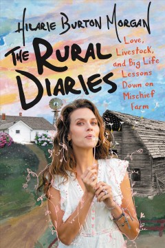 The rural diaries : love, livestock, and big life lessons down on Mischief Farm - Hilarie Burton
