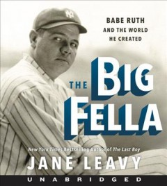 The big fella : Babe Ruth and the world he created - Jane Leavy