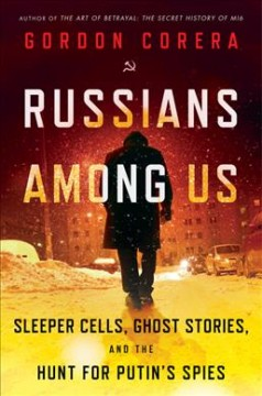 Russians Among Us : Sleeper Cells, Ghost Stories, and the Hunt for Putin's Spies - Gordon Corera