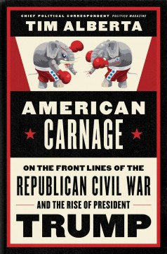 American carnage : on the front lines of the Republican civil war and the rise of President Trump - Tim Alberta