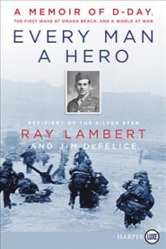 Every man a hero : a memoir of D-Day, the first wave at Omaha Beach, and a world at war - Rayauthor.(Arnold Ray) Lambert