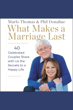 What makes a marriage last : 40 celebrated couples share with us the secrets to a happy life - Marlo Thomas