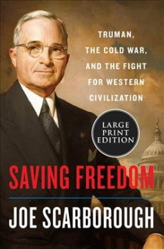 Saving freedom : Truman, the Cold War, and the fight for Western civilization - Joe Scarborough