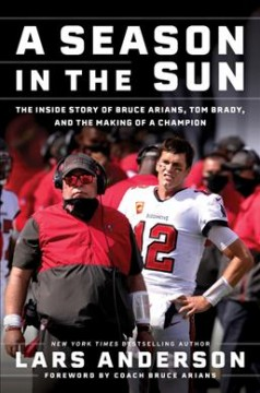 Season in the Sun : The Inside Story of Bruce Arians, Tom Brady, and the Making of a Champion - Lars Anderson