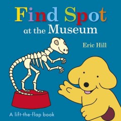 Find Spot at the museum : a lift-the-flap book - Eric Hill