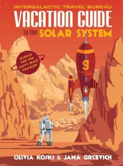 Vacation Guide to the Solar System : Science for the Savvy Space Traveler! - Olivia; Grcevich Koski