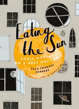 Eating the Sun : Small Musings on a Vast Universe - Ella Frances Sanders