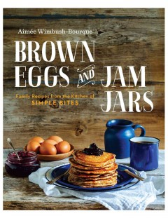 Brown eggs and jam jars : family recipes from the kitchen of simple bites - Aimée Wimbush-Bourque
