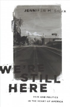 We're Still Here : Pain and Politics in the Heart of America - Jennifer M Silva