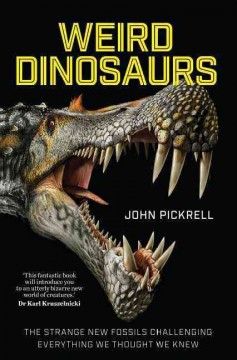 Weird Dinosaurs : The Strange New Fossils Challenging Everything We Thought We Knew - John; Currie Pickrell